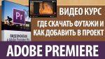 Видео курс adobe premiere, где скачать футажи и как добавить в проект